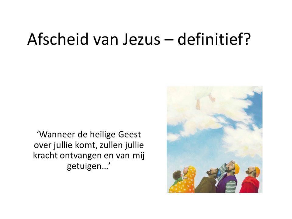 Afscheid van Jezus – definitief? 'Wanneer de heilige Geest over jullie komt, zullen jullie kracht ontvangen en van mij getuigen…'