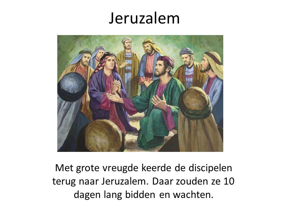 Jeruzalem Met grote vreugde keerde de discipelen terug naar Jeruzalem. Daar zouden ze 10 dagen lang bidden en wachten.