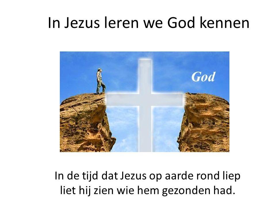 In Jezus leren we God kennen In de tijd dat Jezus op aarde rond liep liet hij zien wie hem gezonden had.