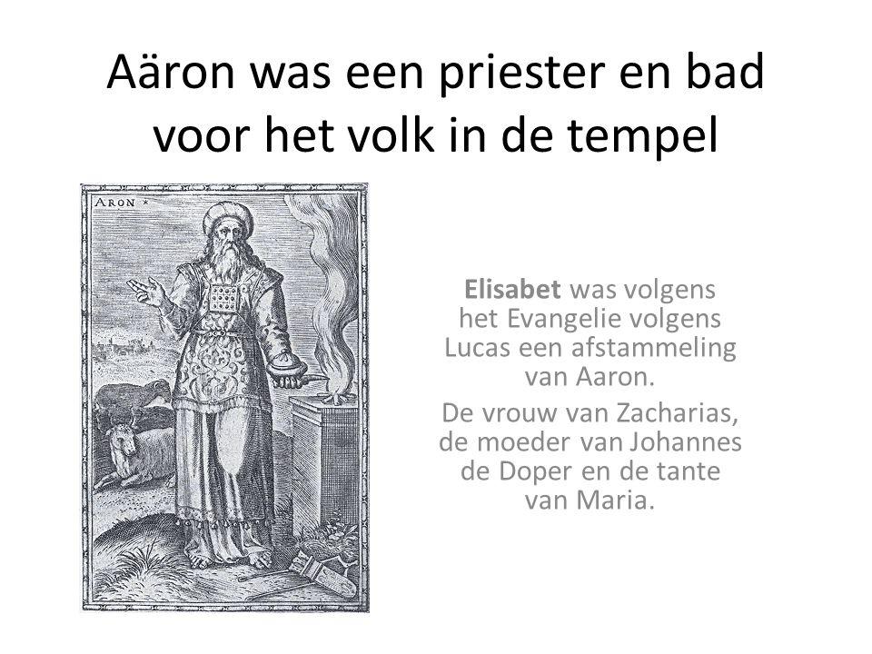 Aäron was een priester en bad voor het volk in de tempel Elisabet was volgens het Evangelie volgens Lucas een afstammeling van Aaron. De vrouw van Zac