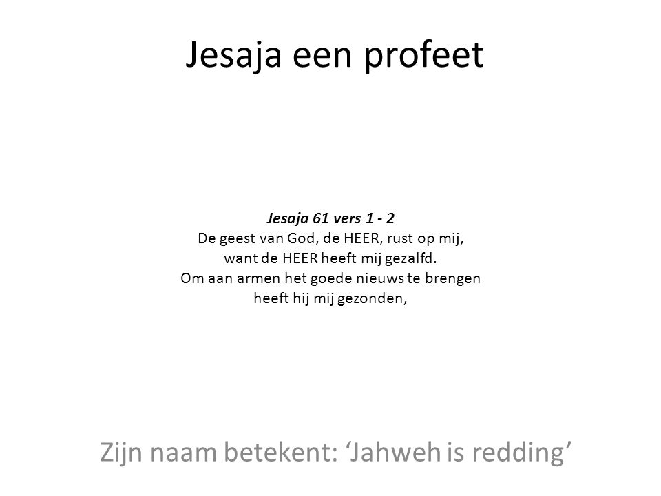 Jesaja een profeet Zijn naam betekent: 'Jahweh is redding' Jesaja 61 vers 1 - 2 De geest van God, de HEER, rust op mij, want de HEER heeft mij gezalfd
