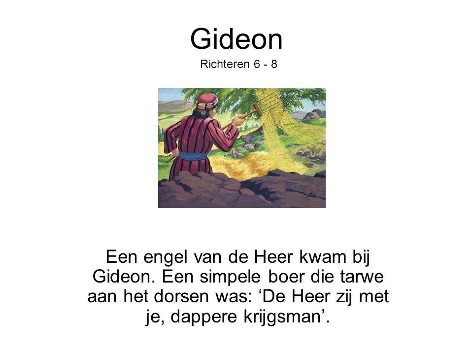 Gideon Een engel van de Heer kwam bij Gideon. Een simpele boer die tarwe aan het dorsen was: 'De Heer zij met je, dappere krijgsman'. Richteren 6 - 8