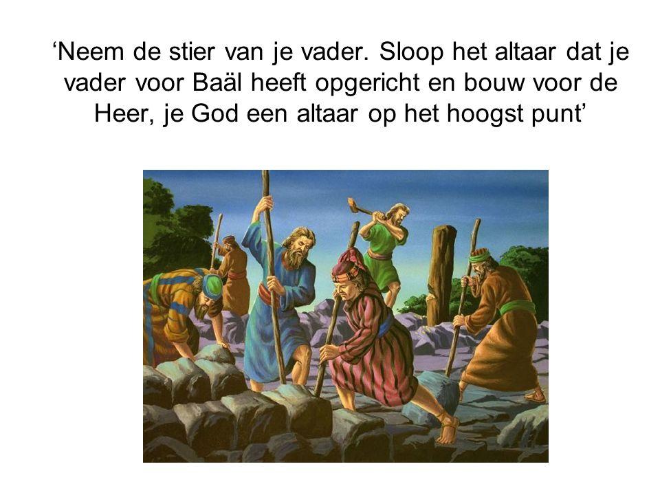 'Neem de stier van je vader. Sloop het altaar dat je vader voor Baäl heeft opgericht en bouw voor de Heer, je God een altaar op het hoogst punt'