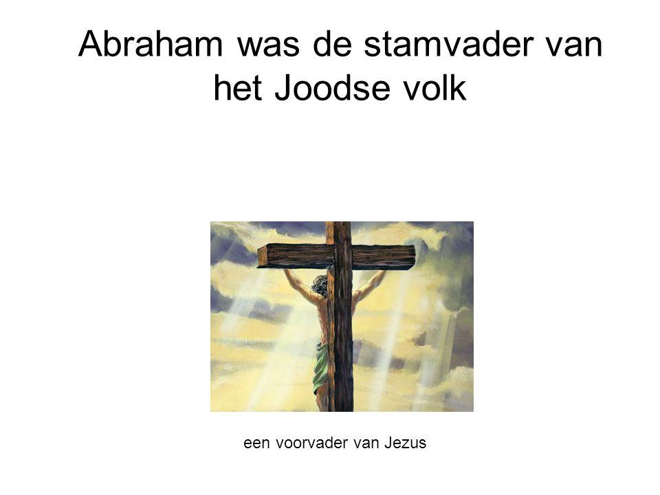 Abraham was de stamvader van het Joodse volk een voorvader van Jezus