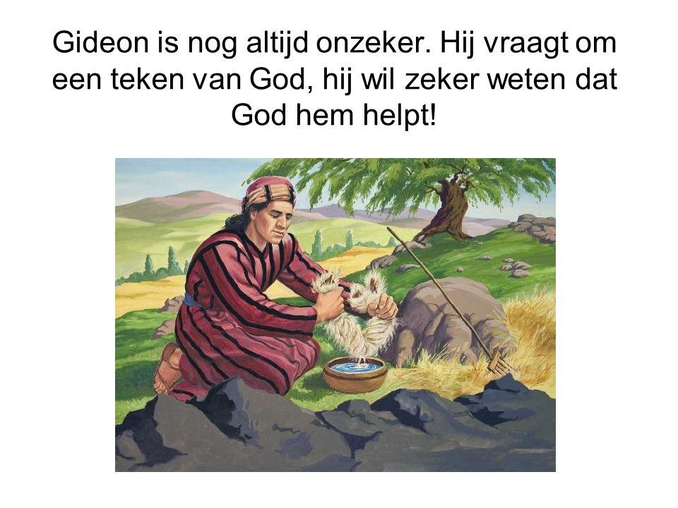 Gideon is nog altijd onzeker. Hij vraagt om een teken van God, hij wil zeker weten dat God hem helpt!