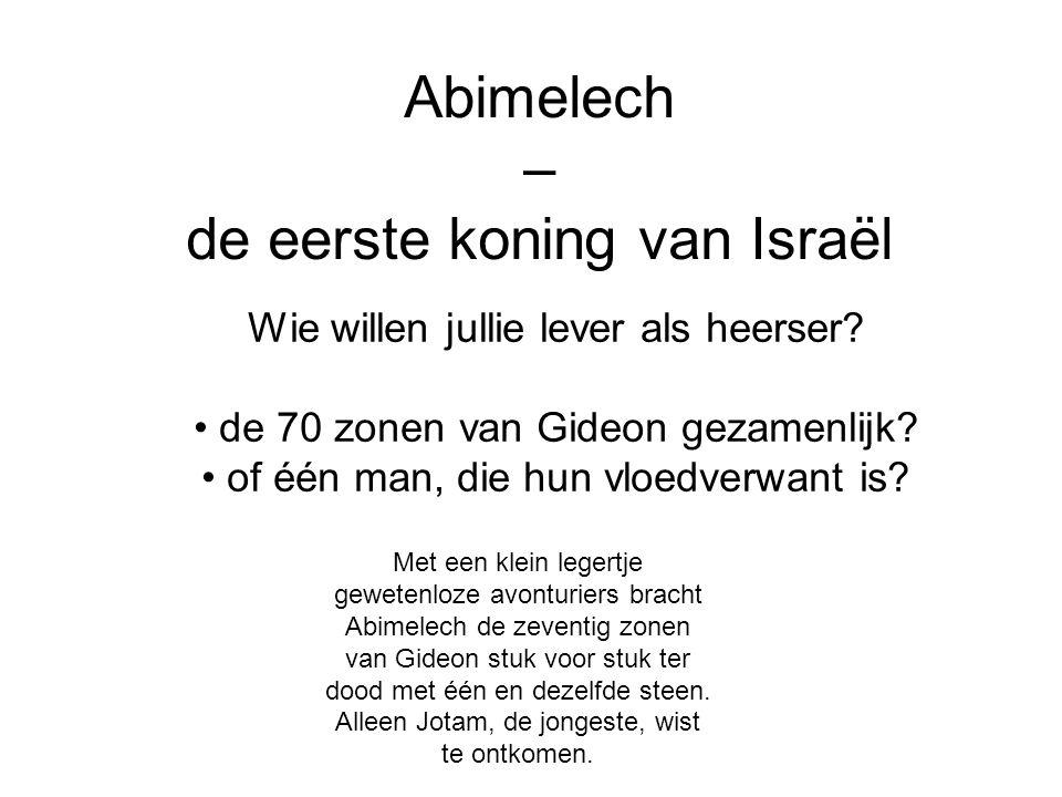 Abimelech – de eerste koning van Israël Wie willen jullie lever als heerser? de 70 zonen van Gideon gezamenlijk? of één man, die hun vloedverwant is?
