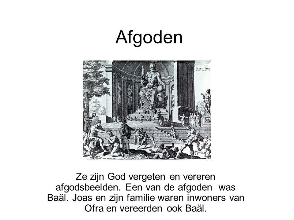 Afgoden Ze zijn God vergeten en vereren afgodsbeelden. Een van de afgoden was Baäl. Joas en zijn familie waren inwoners van Ofra en vereerden ook Baäl