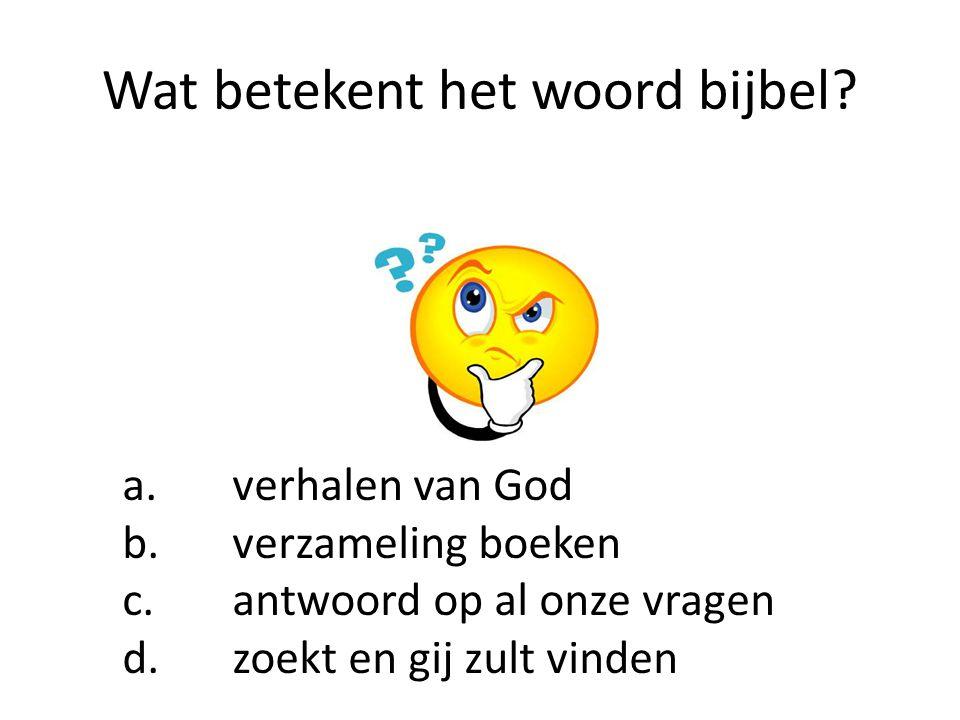 Wat betekent het woord bijbel? a. verhalen van God b. verzameling boeken c. antwoord op al onze vragen d. zoekt en gij zult vinden