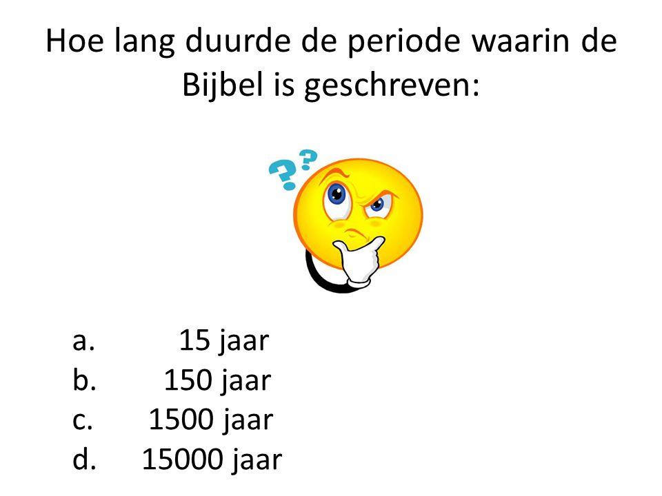 Hoe lang duurde de periode waarin de Bijbel is geschreven: a. 15 jaar b. 150 jaar c. 1500 jaar d. 15000 jaar