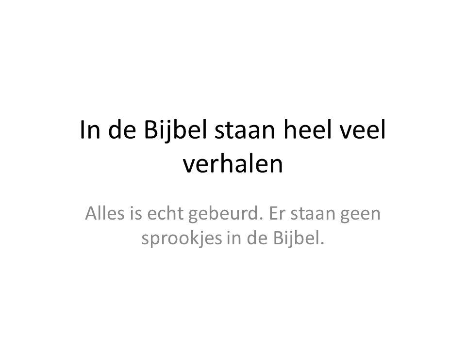 In de Bijbel staan heel veel verhalen Alles is echt gebeurd. Er staan geen sprookjes in de Bijbel.