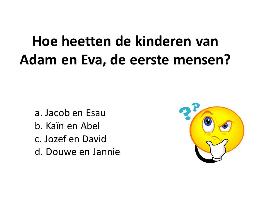 a. Jacob en Esau b. Kaïn en Abel c. Jozef en David d. Douwe en Jannie Hoe heetten de kinderen van Adam en Eva, de eerste mensen?