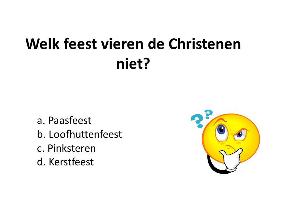 a. Paasfeest b. Loofhuttenfeest c. Pinksteren d. Kerstfeest Welk feest vieren de Christenen niet?
