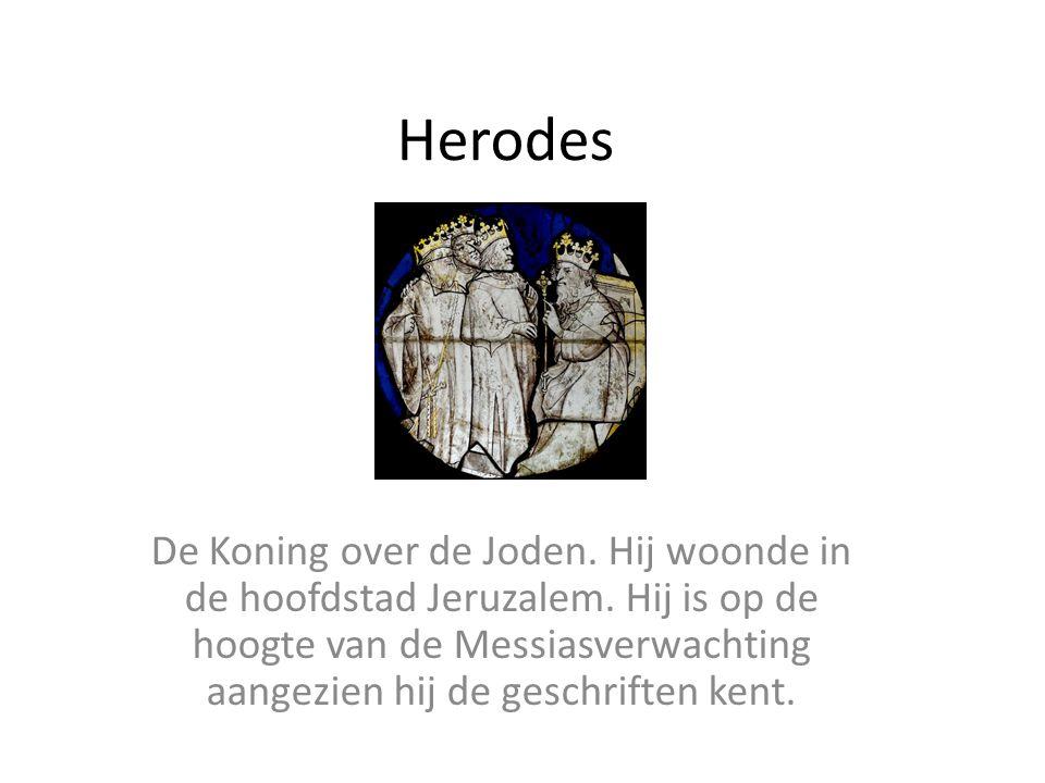 Herodes De Koning over de Joden. Hij woonde in de hoofdstad Jeruzalem. Hij is op de hoogte van de Messiasverwachting aangezien hij de geschriften kent