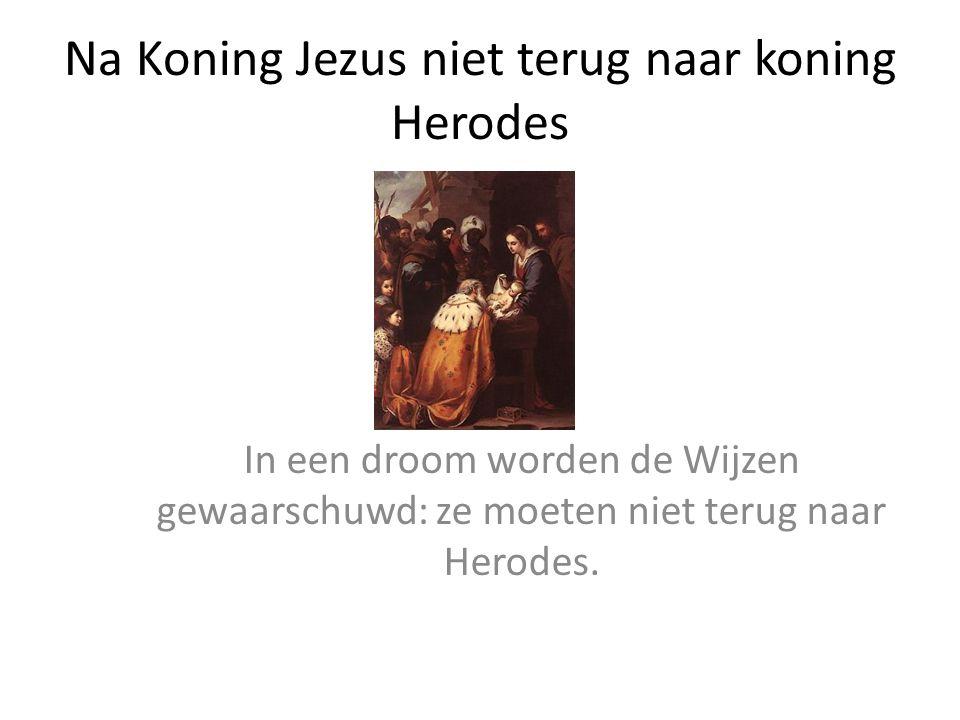 Na Koning Jezus niet terug naar koning Herodes In een droom worden de Wijzen gewaarschuwd: ze moeten niet terug naar Herodes.