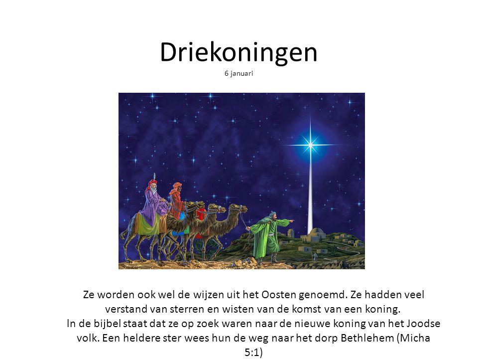 Driekoningen 6 januari Ze worden ook wel de wijzen uit het Oosten genoemd. Ze hadden veel verstand van sterren en wisten van de komst van een koning.