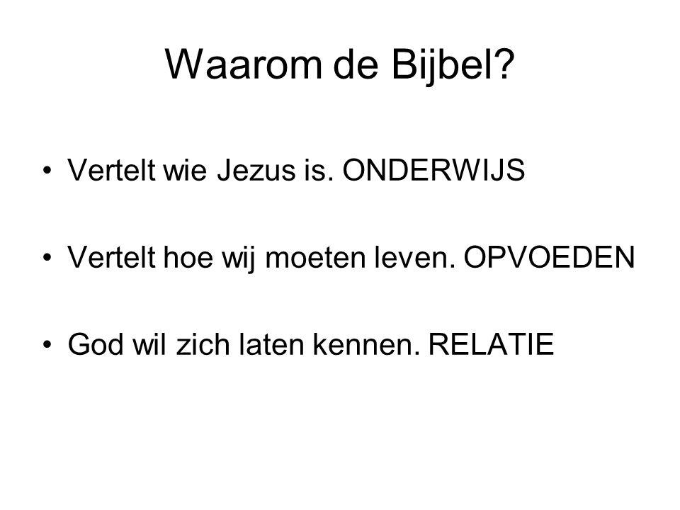 Waarom de Bijbel? Vertelt wie Jezus is. ONDERWIJS Vertelt hoe wij moeten leven. OPVOEDEN God wil zich laten kennen. RELATIE