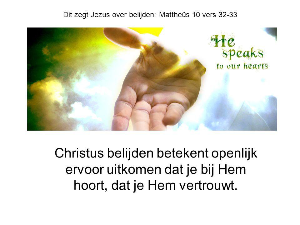 Christus belijden betekent openlijk ervoor uitkomen dat je bij Hem hoort, dat je Hem vertrouwt. Dit zegt Jezus over belijden: Mattheüs 10 vers 32-33