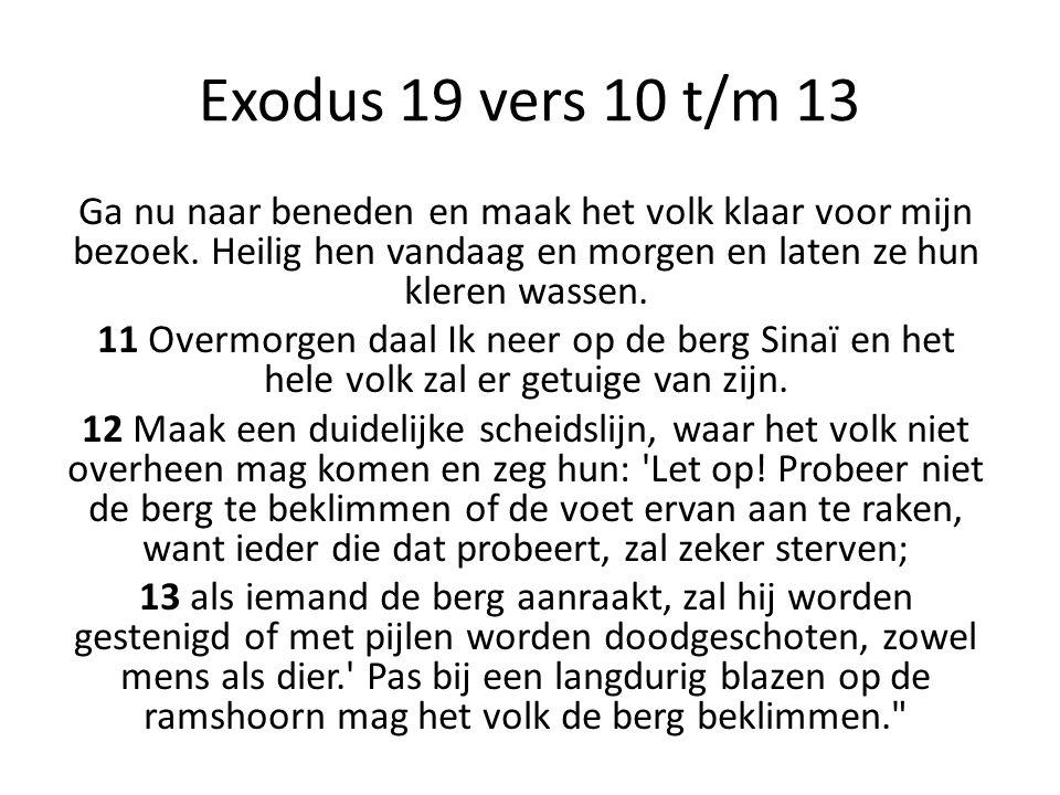 Exodus 19 vers 10 t/m 13 Ga nu naar beneden en maak het volk klaar voor mijn bezoek. Heilig hen vandaag en morgen en laten ze hun kleren wassen. 11 Ov