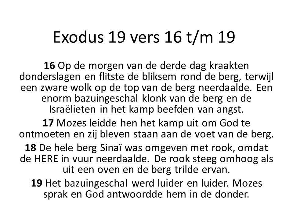 Exodus 19 vers 16 t/m 19 16 Op de morgen van de derde dag kraakten donderslagen en flitste de bliksem rond de berg, terwijl een zware wolk op de top v