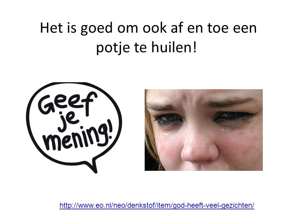 Het is goed om ook af en toe een potje te huilen! http://www.eo.nl/neo/denkstof/item/god-heeft-veel-gezichten/ http://www.eo.nl/neo/blog/item/filmpje-