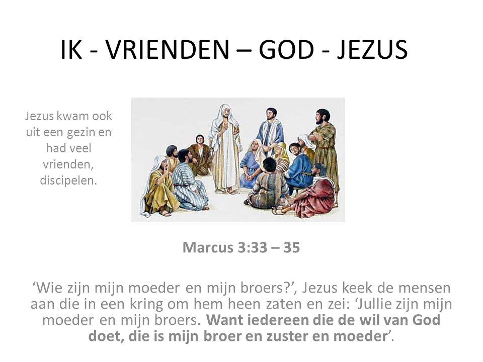 IK - VRIENDEN – GOD - JEZUS Marcus 3:33 – 35 'Wie zijn mijn moeder en mijn broers?', Jezus keek de mensen aan die in een kring om hem heen zaten en ze