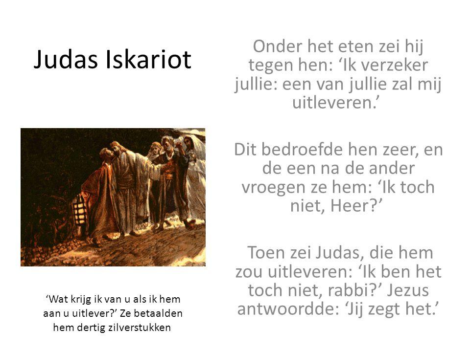 Judas Iskariot Onder het eten zei hij tegen hen: 'Ik verzeker jullie: een van jullie zal mij uitleveren.' Dit bedroefde hen zeer, en de een na de ander vroegen ze hem: 'Ik toch niet, Heer?' Toen zei Judas, die hem zou uitleveren: 'Ik ben het toch niet, rabbi?' Jezus antwoordde: 'Jij zegt het.' 'Wat krijg ik van u als ik hem aan u uitlever?' Ze betaalden hem dertig zilverstukken