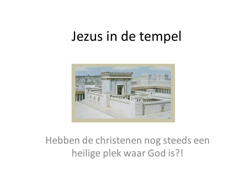 Jezus in de tempel Hebben de christenen nog steeds een heilige plek waar God is?!