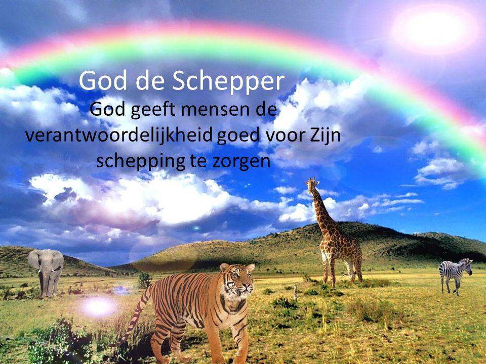 God de Schepper God geeft mensen de verantwoordelijkheid goed voor Zijn schepping te zorgen