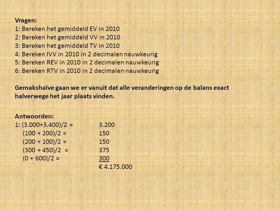 2: (600 + 450)/2 = 525 (300 + 350)/2 = 325 (100 + 100)/2 = 100 (300 + 350)/2 = 325 € 1.375.000 3: 4.175.000 + 1.375.000 = € 5.550.000 4: Betaalde interest: 0,06 x 525 = 31,5 0,08 x 325 = 26 0,03 x 100 = 3 € 60.500 IVV = (60.500/1.375.000) x 100% = 4,40% 5: REV = (600.000/4.175.000) x 100% = 14,37% 6: RTV = ((600.000 + 60.500)/5.550.000) x 100% = 11,90%