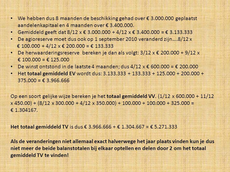 Dit heeft ook gevolgen voor de betaalde interest: (1/12 x 600.000 + 11/12 x 450.00) x 0,06 = € 27.750 (8/12 x 300.000 + 4/12 x 350.000) x 0,08 = € 25.333 100.000 x 0,03 = € 3.000 Totaal betaalde interest = € 56.083 Als het totaal gemiddeld EV/VV en TV is veranderd, betekent dat ook dat de uitkomsten van REV/IVV en RTV veranderen.