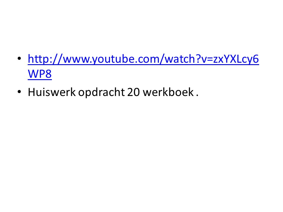 http://www.youtube.com/watch?v=zxYXLcy6 WP8 http://www.youtube.com/watch?v=zxYXLcy6 WP8 Huiswerk opdracht 20 werkboek.
