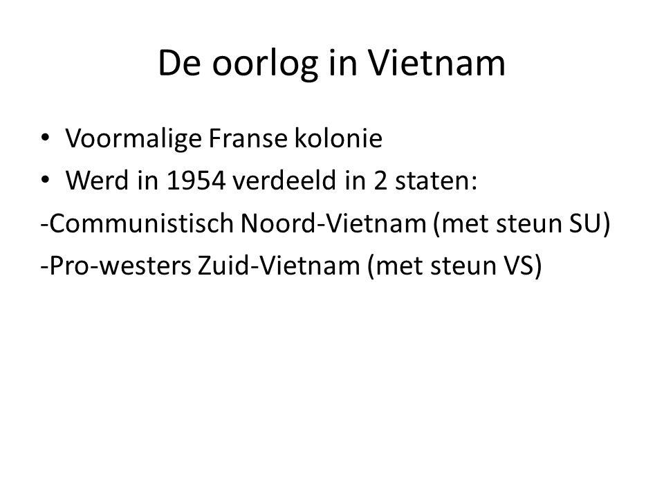 De oorlog in Vietnam Voormalige Franse kolonie Werd in 1954 verdeeld in 2 staten: -Communistisch Noord-Vietnam (met steun SU) -Pro-westers Zuid-Vietna
