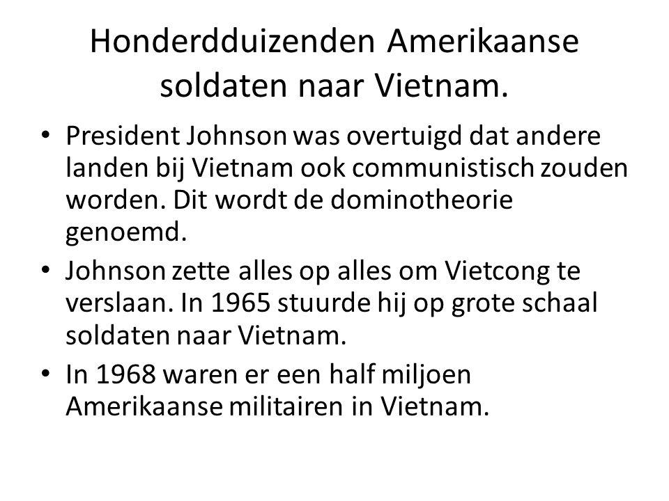 Honderdduizenden Amerikaanse soldaten naar Vietnam. President Johnson was overtuigd dat andere landen bij Vietnam ook communistisch zouden worden. Dit