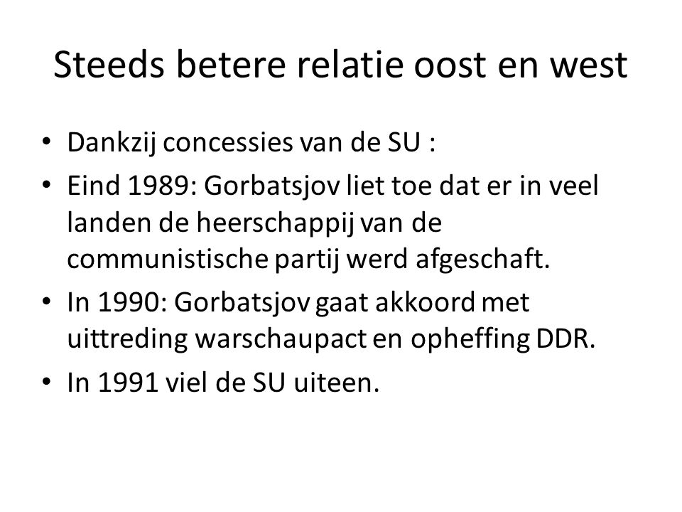 Steeds betere relatie oost en west Dankzij concessies van de SU : Eind 1989: Gorbatsjov liet toe dat er in veel landen de heerschappij van de communistische partij werd afgeschaft.