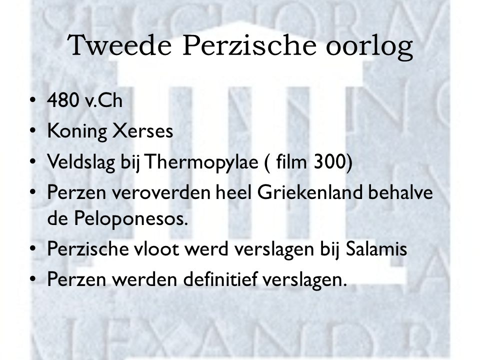 Tweede Perzische oorlog 480 v.Ch Koning Xerses Veldslag bij Thermopylae ( film 300) Perzen veroverden heel Griekenland behalve de Peloponesos.