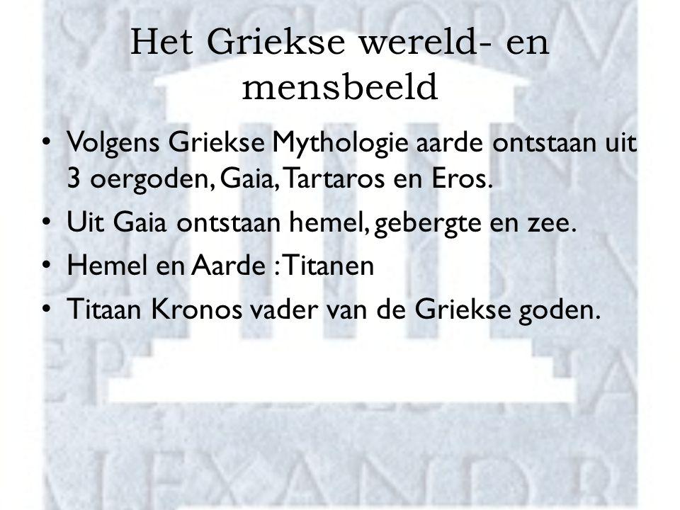 Het Griekse wereld- en mensbeeld Volgens Griekse Mythologie aarde ontstaan uit 3 oergoden, Gaia, Tartaros en Eros. Uit Gaia ontstaan hemel, gebergte e