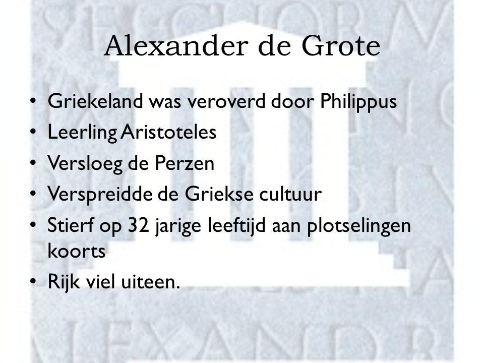Alexander de Grote Griekeland was veroverd door Philippus Leerling Aristoteles Versloeg de Perzen Verspreidde de Griekse cultuur Stierf op 32 jarige leeftijd aan plotselingen koorts Rijk viel uiteen.