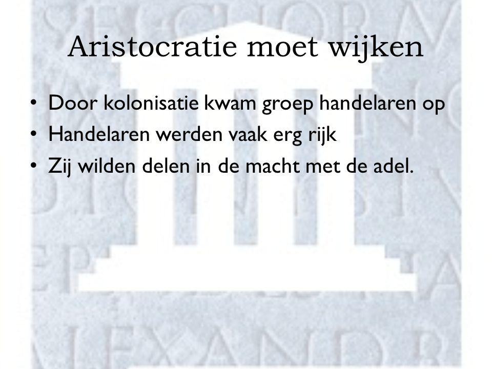 Aristocratie moet wijken Door kolonisatie kwam groep handelaren op Handelaren werden vaak erg rijk Zij wilden delen in de macht met de adel.