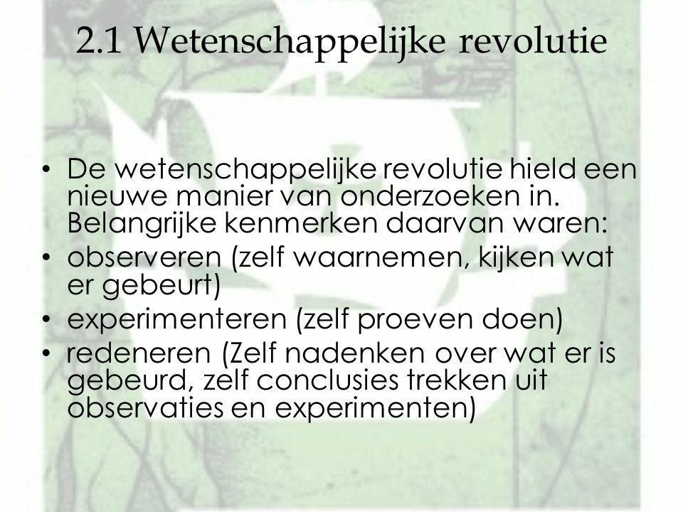 2.1 Wetenschappelijke revolutie De wetenschappelijke revolutie hield een nieuwe manier van onderzoeken in. Belangrijke kenmerken daarvan waren: observ