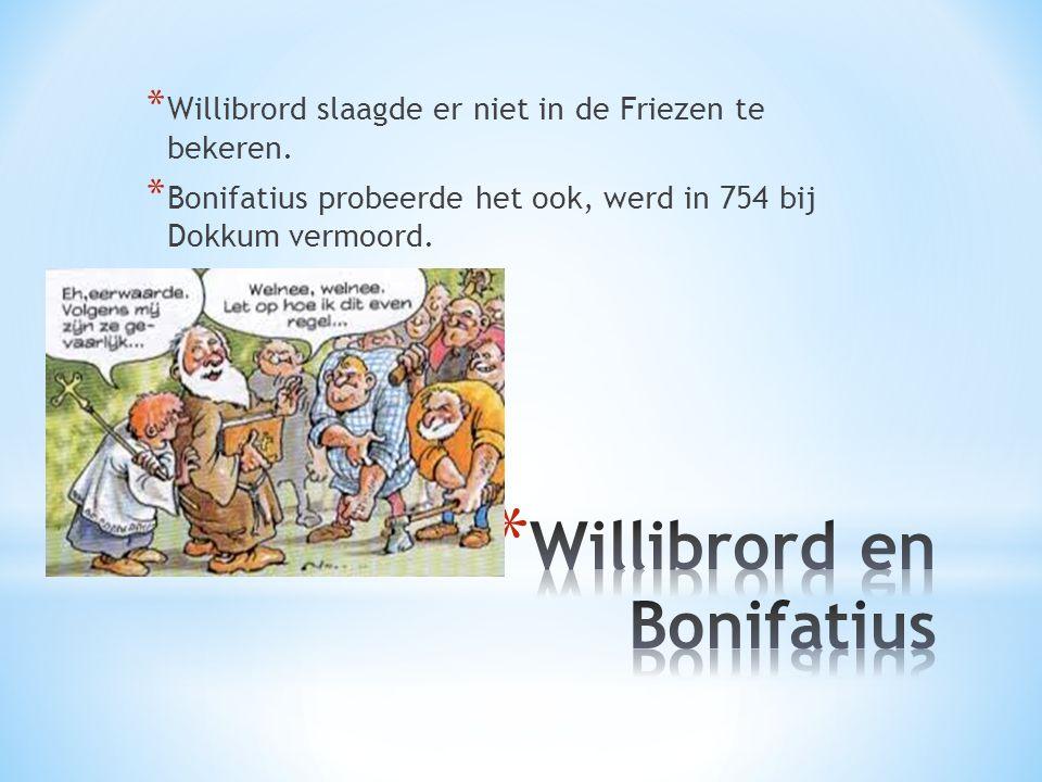 * Willibrord slaagde er niet in de Friezen te bekeren. * Bonifatius probeerde het ook, werd in 754 bij Dokkum vermoord.