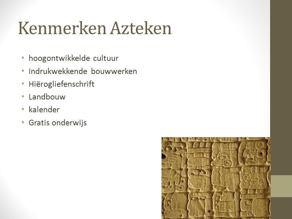 Kenmerken Azteken hoogontwikkelde cultuur Indrukwekkende bouwwerken Hiërogliefenschrift Landbouw kalender Gratis onderwijs