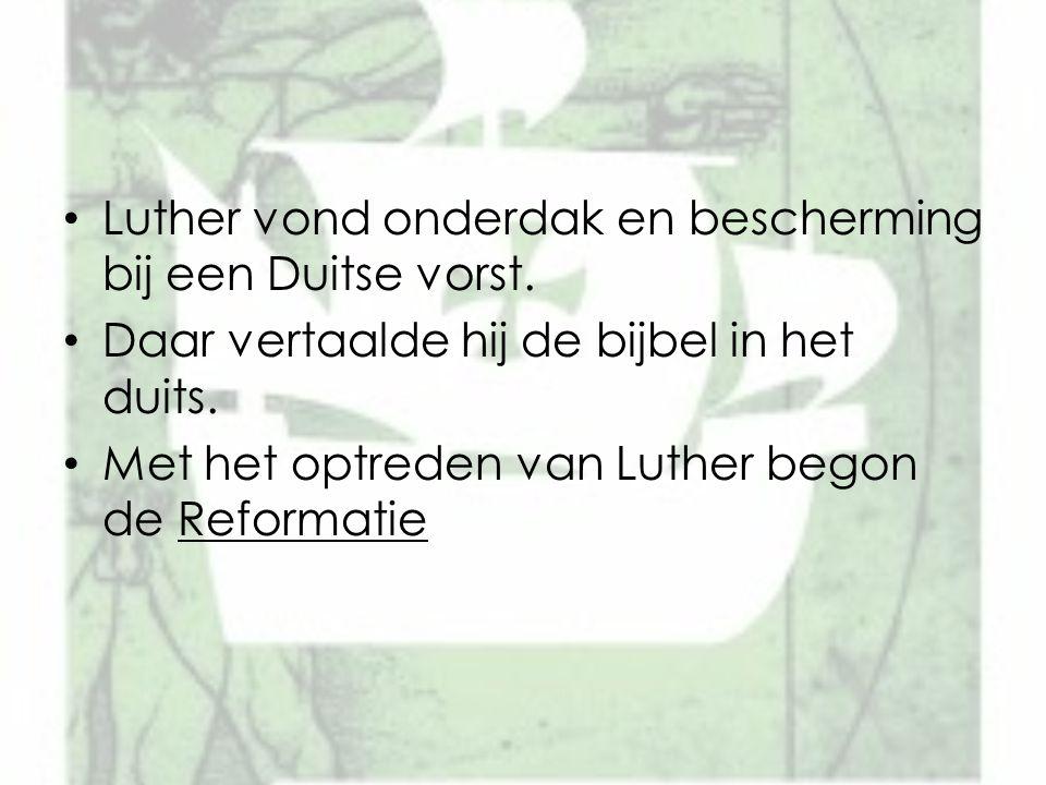 Luther vond onderdak en bescherming bij een Duitse vorst. Daar vertaalde hij de bijbel in het duits. Met het optreden van Luther begon de Reformatie