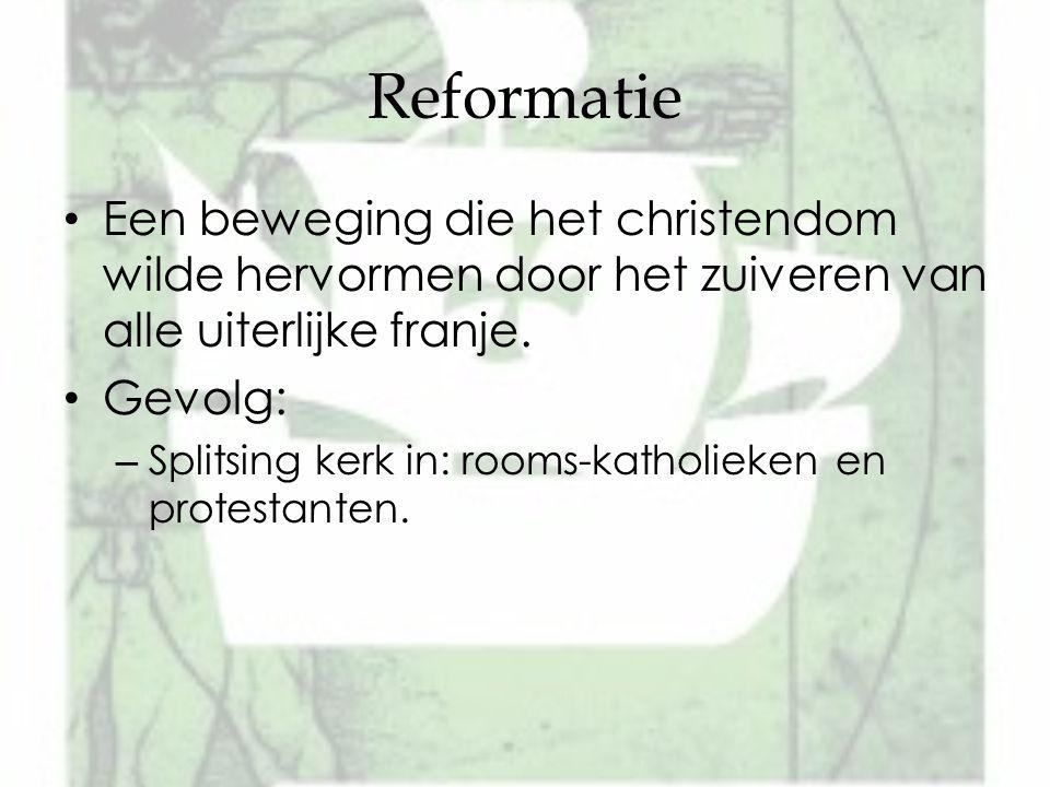 Reformatie Een beweging die het christendom wilde hervormen door het zuiveren van alle uiterlijke franje. Gevolg: – Splitsing kerk in: rooms-katholiek
