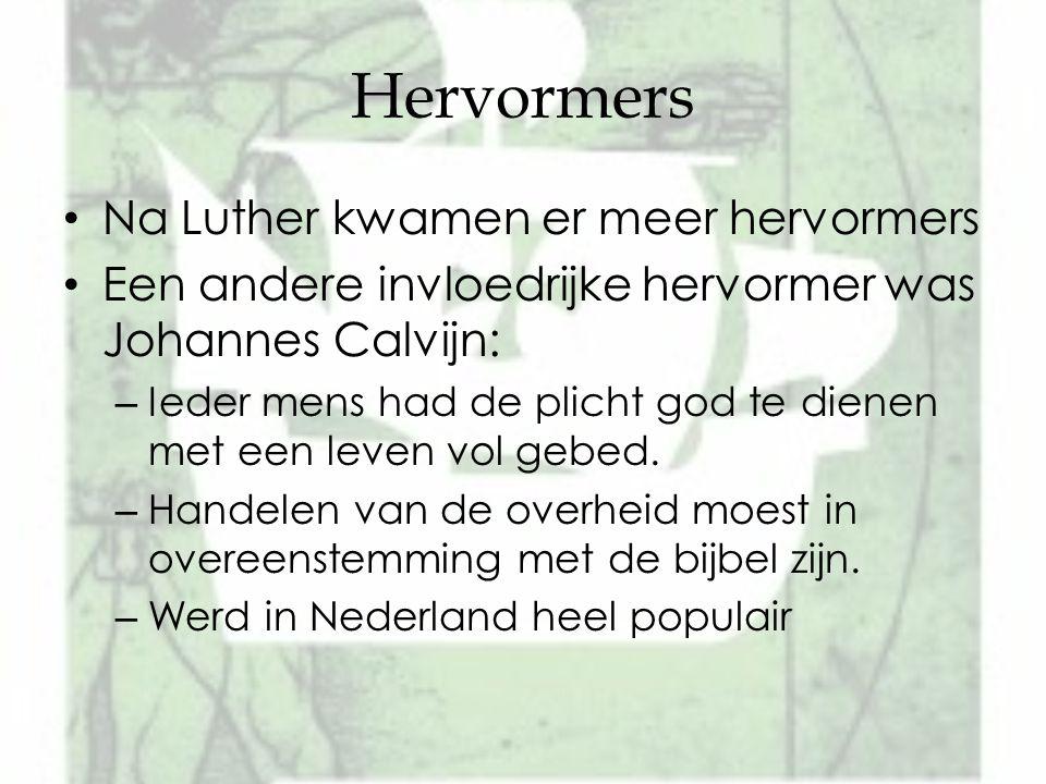 Hervormers Na Luther kwamen er meer hervormers Een andere invloedrijke hervormer was Johannes Calvijn: – Ieder mens had de plicht god te dienen met ee