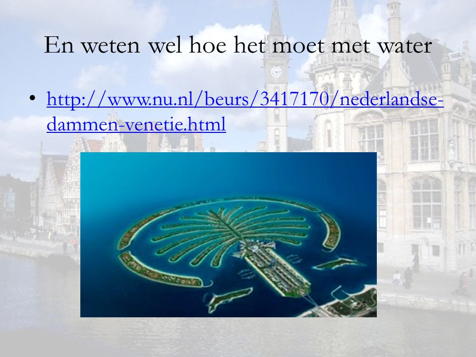 En weten wel hoe het moet met water http://www.nu.nl/beurs/3417170/nederlandse- dammen-venetie.html http://www.nu.nl/beurs/3417170/nederlandse- dammen