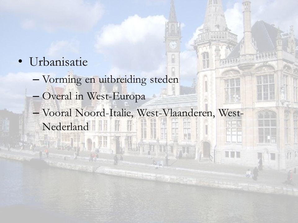 Urbanisatie – Vorming en uitbreiding steden – Overal in West-Europa – Vooral Noord-Italie, West-Vlaanderen, West- Nederland