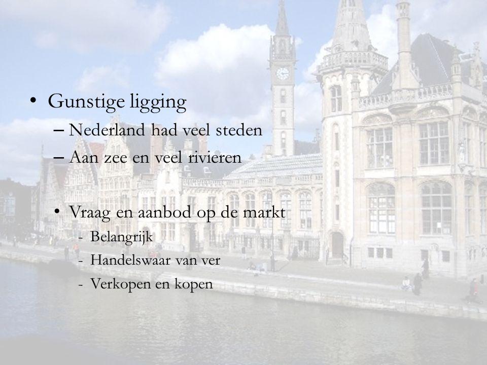 Gunstige ligging – Nederland had veel steden – Aan zee en veel rivieren Vraag en aanbod op de markt -Belangrijk -Handelswaar van ver -Verkopen en kope