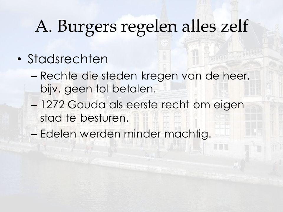 A. Burgers regelen alles zelf Stadsrechten – Rechte die steden kregen van de heer, bijv. geen tol betalen. – 1272 Gouda als eerste recht om eigen stad