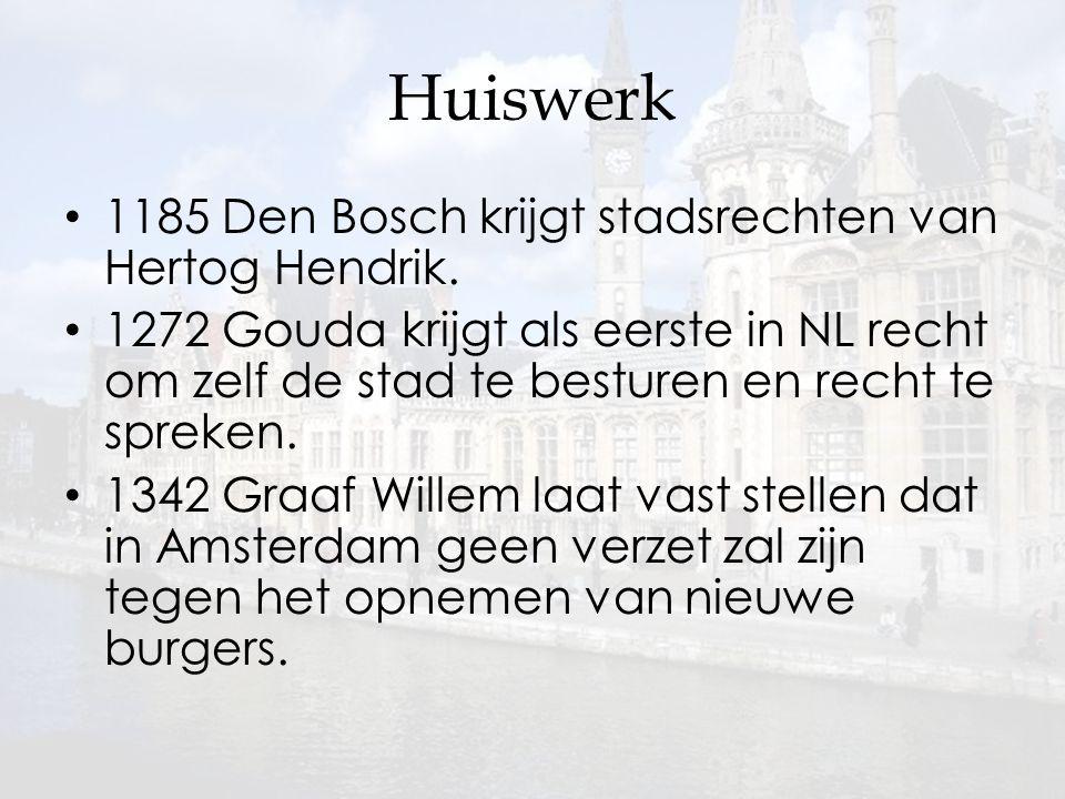 Huiswerk 1185 Den Bosch krijgt stadsrechten van Hertog Hendrik. 1272 Gouda krijgt als eerste in NL recht om zelf de stad te besturen en recht te sprek
