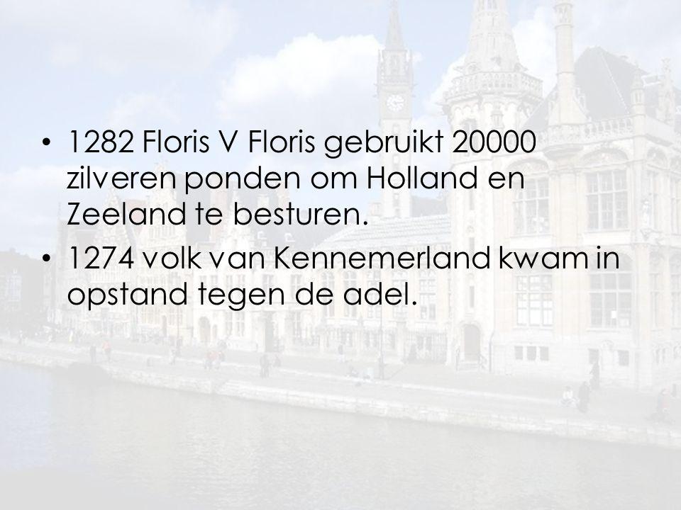 1282 Floris V Floris gebruikt 20000 zilveren ponden om Holland en Zeeland te besturen. 1274 volk van Kennemerland kwam in opstand tegen de adel.